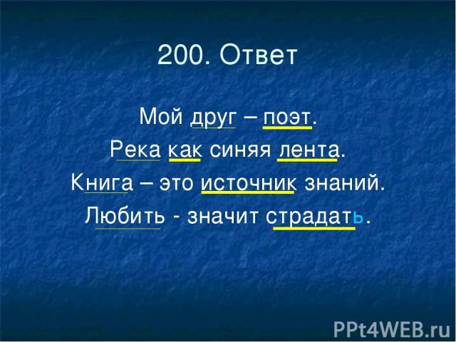 200. Ответ Мой друг – поэт. Река как синяя лента. Книга – это источник знаний. Любить - значит страдать.