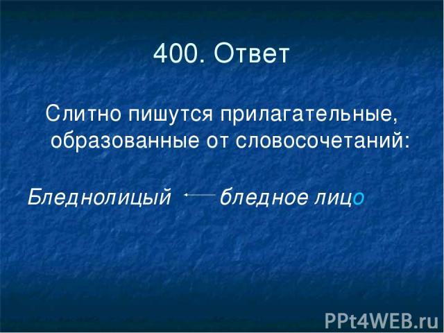 400. Ответ Слитно пишутся прилагательные, образованные от словосочетаний: Бледнолицый бледное лицо