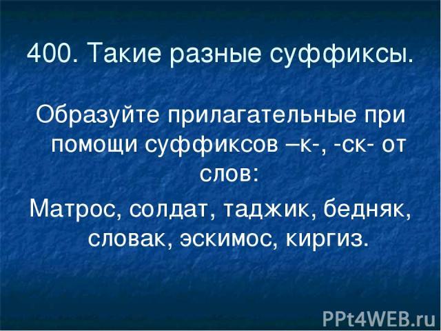 400. Такие разные суффиксы. Образуйте прилагательные при помощи суффиксов –к-, -ск- от слов: Матрос, солдат, таджик, бедняк, словак, эскимос, киргиз.