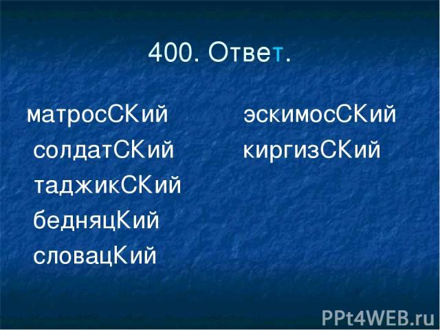 400. Ответ. матросСКий эскимосСКий солдатСКий киргизСКий таджикСКий бедняцКий словацКий