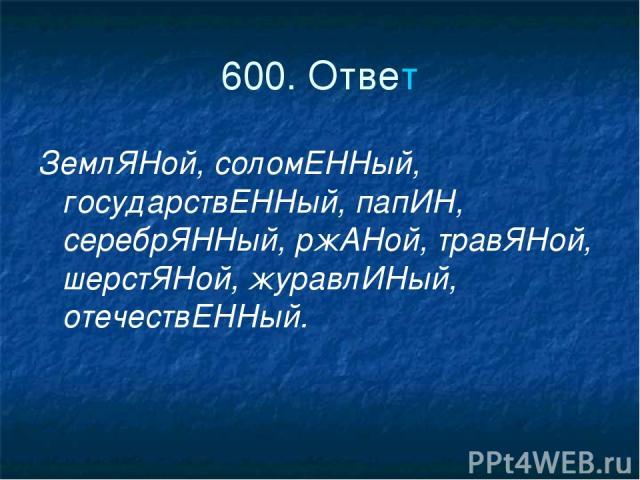600. Ответ ЗемлЯНой, соломЕННый, государствЕННый, папИН, серебрЯННый, ржАНой, травЯНой, шерстЯНой, журавлИНый, отечествЕННый.