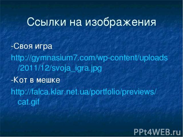 Ссылки на изображения -Своя игра http://gymnasium7.com/wp-content/uploads/2011/12/svoja_igra.jpg -Кот в мешке http://falca.klar.net.ua/portfolio/previews/cat.gif