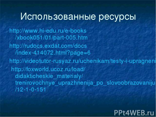 Использованные ресурсы http://www.hi-edu.ru/e-books/xbook051/01/part-005.htm http://rudocs.exdat.com/docs/index-414072.html?page=6 http://videotutor-rusyaz.ru/uchenikam/testy-i-upragneniya/23-slovoobrazovanietest.html http://foxworld.ucoz.ru/load/di…