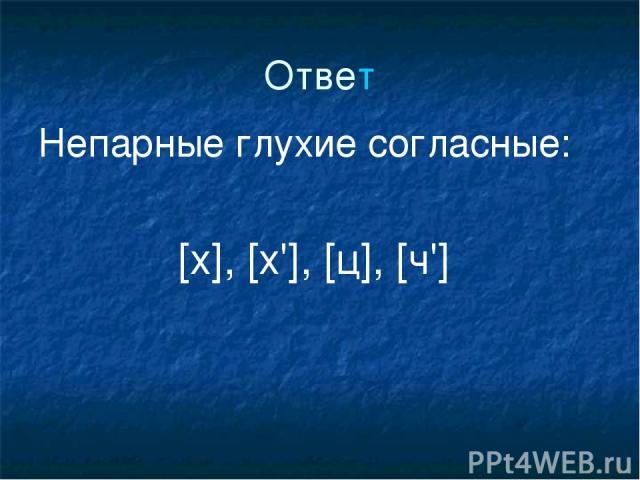 Ответ Непарные глухие согласные: [х], [х'], [ц], [ч']
