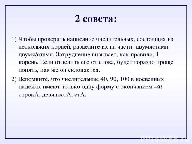 2 совета: 1)Чтобы проверить написание числительных, состоящих из нескольких корней, разделите их на части: двумястами – двумя/стами. Затруднение вызывает, как правило, 1 корень. Если отделить его от слова, будет гораздо проще понять, как же он скло…