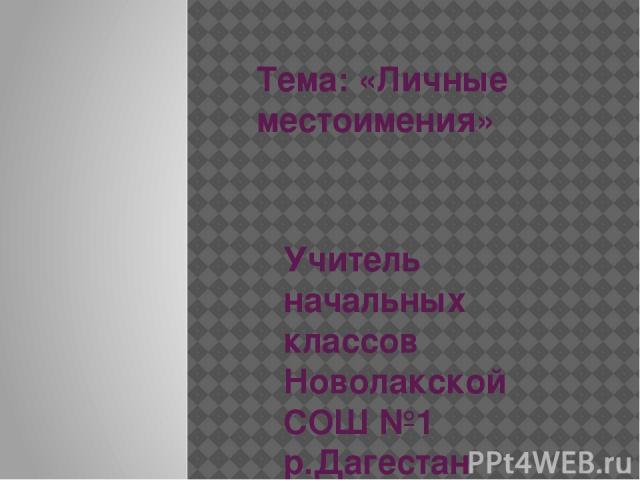 Тема: «Личные местоимения» Учитель начальных классов Новолакской СОШ №1 р.Дагестан Сайдаева Товсият Саидовна