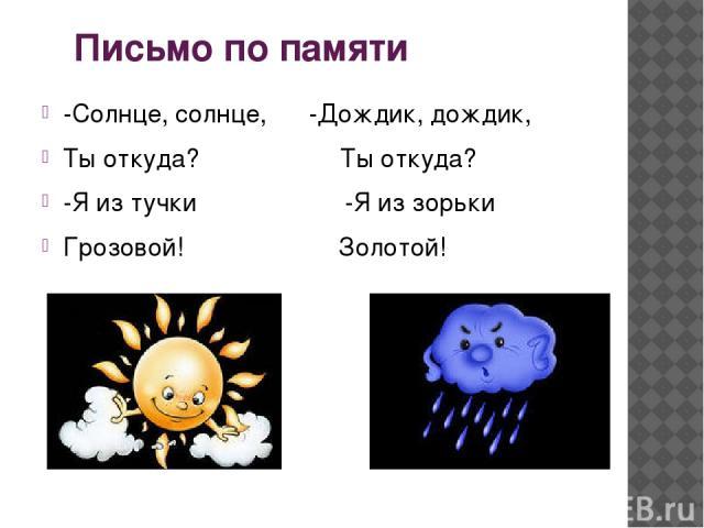 Письмо по памяти -Солнце, солнце, -Дождик, дождик, Ты откуда? Ты откуда? -Я из тучки -Я из зорьки Грозовой! Золотой!