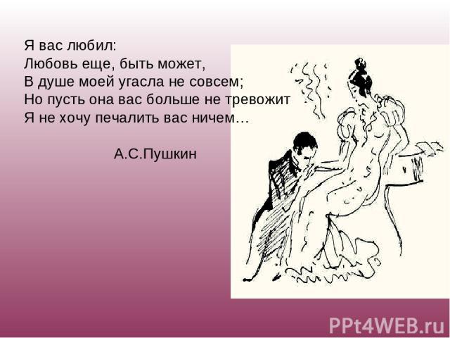 Я вас любил: Любовь еще, быть может, В душе моей угасла не совсем; Но пусть она вас больше не тревожит Я не хочу печалить вас ничем… А.С.Пушкин