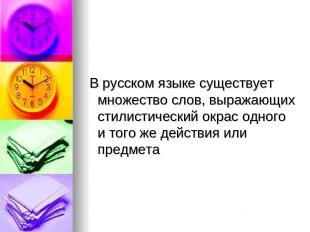 В русском языке существует множество слов, выражающих стилистический окрас одног