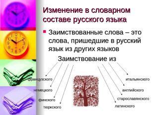 Изменение в словарном составе русского языка Заимствованные слова – это слова, п