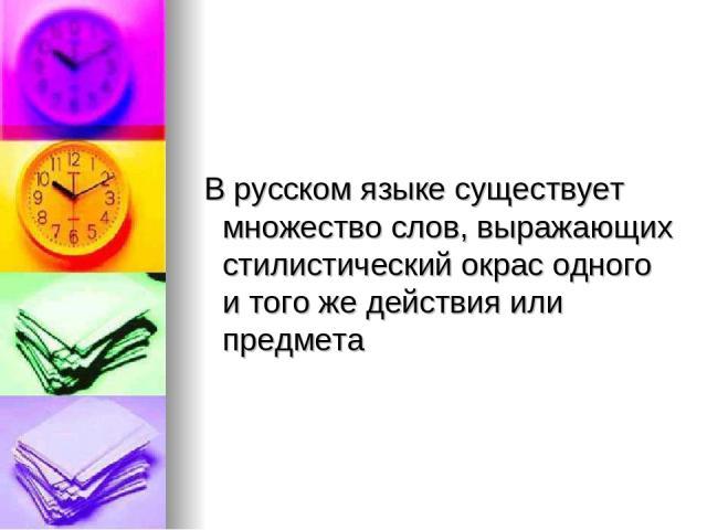 В русском языке существует множество слов, выражающих стилистический окрас одного и того же действия или предмета