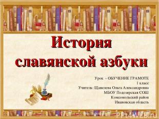 История славянской азбуки Урок - ОБУЧЕНИЕ ГРАМОТЕ 1 класс Учитель: Щавелева Ольг