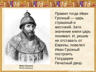Правил тогда Иван Грозный — царь страшный и жестокий. Зато значение книги царь п