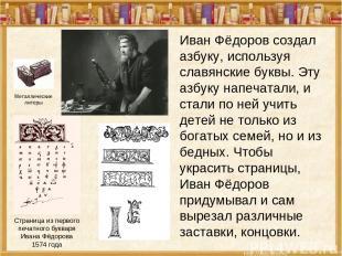 Иван Фёдоров создал азбуку, используя славянские буквы. Эту азбуку напечатали, и