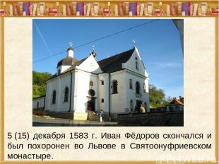 5(15) декабря 1583 г. Иван Фёдоров скончался и был похоронен во Львове в Святоо