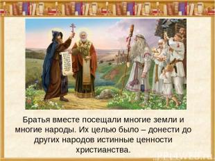 Братья вместе посещали многие земли и многие народы. Их целью было – донести до