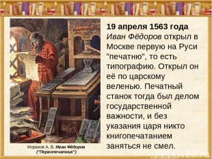 """19 апреля 1563 года Иван Фёдоров открыл в Москве первую на Руси """"печатню"""", то ес"""