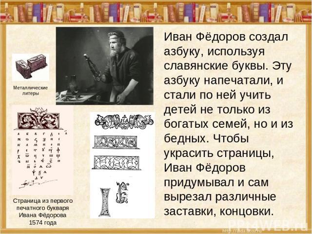 Иван Фёдоров создал азбуку, используя славянские буквы. Эту азбуку напечатали, и стали по ней учить детей не только из богатых семей, но и из бедных. Чтобы украсить страницы, Иван Фёдоров придумывал и сам вырезал различные заставки, концовки. Страни…