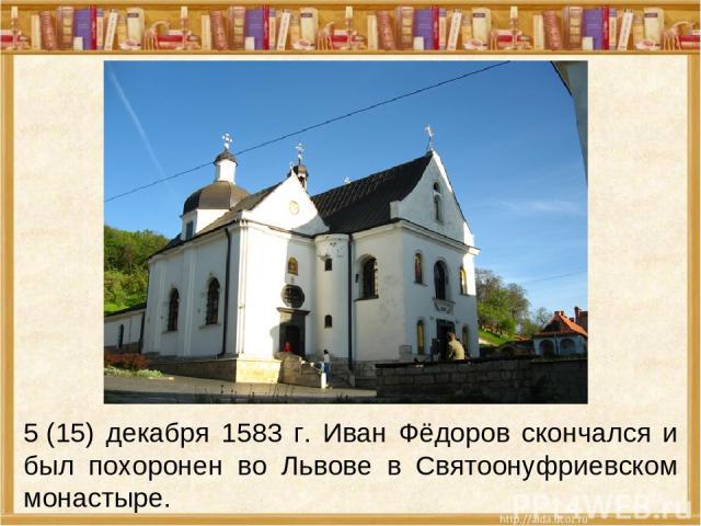 5(15) декабря 1583 г. Иван Фёдоров скончался и был похоронен во Львове в Святоонуфриевском монастыре.
