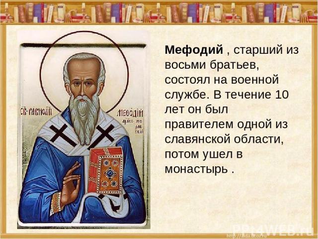 Мефодий , старший из восьми братьев, состоял на военной службе. В течение 10 лет он был правителем одной из славянской области, потом ушел в монастырь.