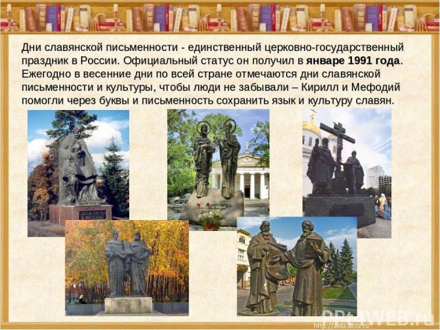 Дни славянской письменности - единственный церковно-государственный праздник в России. Официальный статус он получил в январе 1991 года. Ежегодно в весенние дни по всей стране отмечаются дни славянской письменности и культуры, чтобы люди не забывали…
