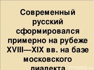 Современный русский сформировался примерно на рубеже XVIII—XIX вв. на базе моско