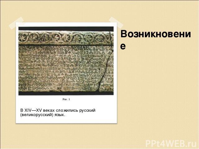 Возникновение В XIV—XV веках сложились русский (великорусский) язык.