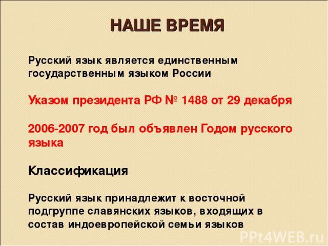 НАШЕ ВРЕМЯ Русский язык является единственным государственным языком России Указом президента РФ № 1488 от 29 декабря 2006-2007 год был объявлен Годом русского языка Классификация  Русский язык принадлежит к восточной подгруппе славянских языков, в…