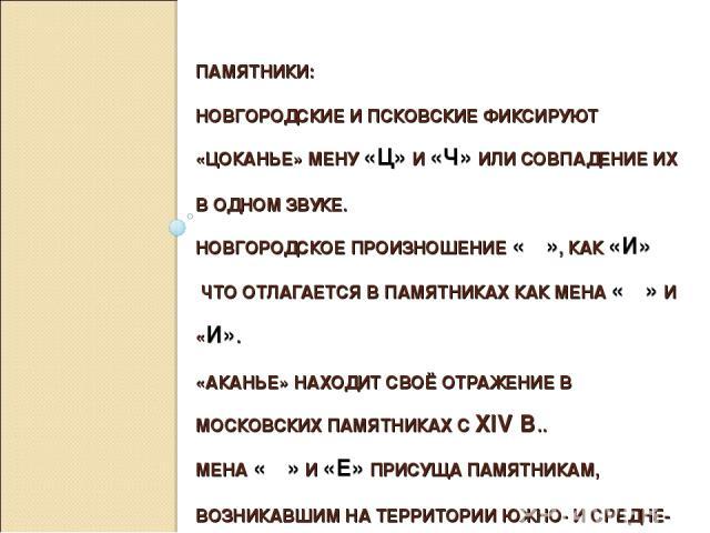 ПАМЯТНИКИ: НОВГОРОДСКИЕ И ПСКОВСКИЕ ФИКСИРУЮТ «ЦОКАНЬЕ» МЕНУ «Ц» И «Ч» ИЛИ СОВПАДЕНИЕ ИХ В ОДНОМ ЗВУКЕ. НОВГОРОДСКОЕ ПРОИЗНОШЕНИЕ «Ѣ», КАК «И» ЧТО ОТЛАГАЕТСЯ В ПАМЯТНИКАХ КАК МЕНА «Ѣ» И «И». «АКАНЬЕ» НАХОДИТ СВОЁ ОТРАЖЕНИЕ В МОСКОВСКИХ ПАМЯТНИКАХ С …