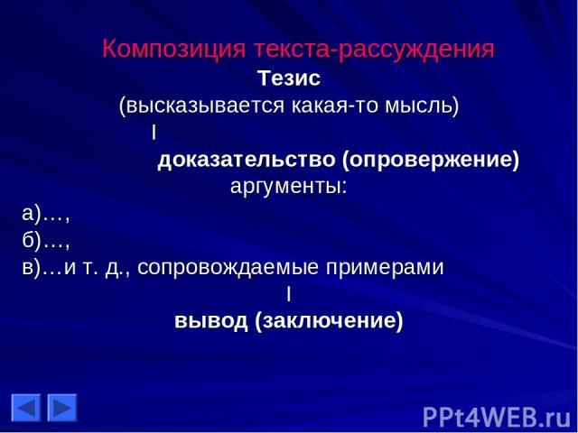 Композиция текста-рассуждения Тезис (высказывается какая-то мысль) I доказательство (опровержение) аргументы: а)…, б)…, в)…и т. д., сопровождаемые примерами I вывод (заключение)