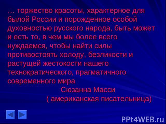 … торжество красоты, характерное для былой России и порожденное особой духовностью русского народа, быть может и есть то, в чем мы более всего нуждаемся, чтобы найти силы противостоять холоду, безликости и растущей жестокости нашего технократическог…