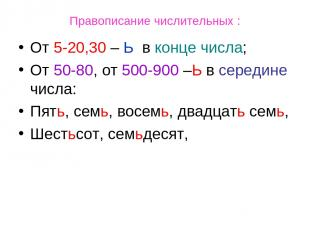 Правописание числительных : От 5-20,30 – Ь в конце числа; От 50-80, от 500-900 –