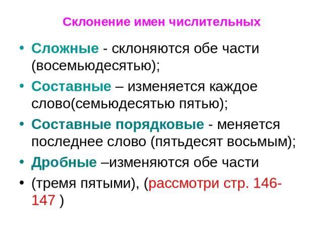 Склонение имен числительных Сложные - склоняются обе части (восемьюдесятью); Составные – изменяется каждое слово(семьюдесятью пятью); Составные порядковые - меняется последнее слово (пятьдесят восьмым); Дробные –изменяются обе части (тремя пятыми), …
