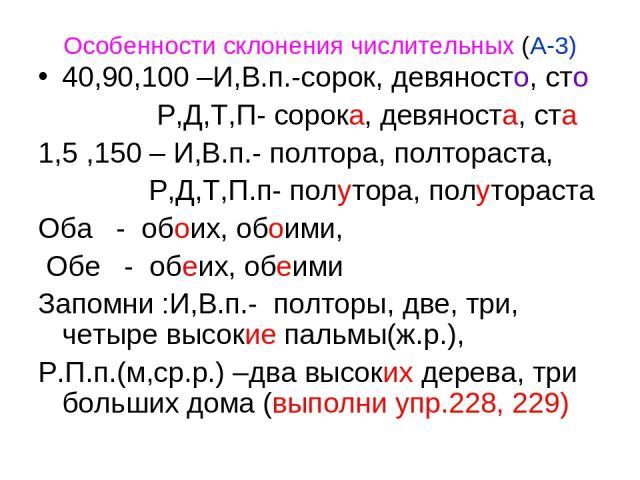 Особенности склонения числительных (А-3) 40,90,100 –И,В.п.-сорок, девяносто, сто Р,Д,Т,П- сорока, девяноста, ста 1,5 ,150 – И,В.п.- полтора, полтораста, Р,Д,Т,П.п- полутора, полутораста Оба - обоих, обоими, Обе - обеих, обеими Запомни :И,В.п.- полто…
