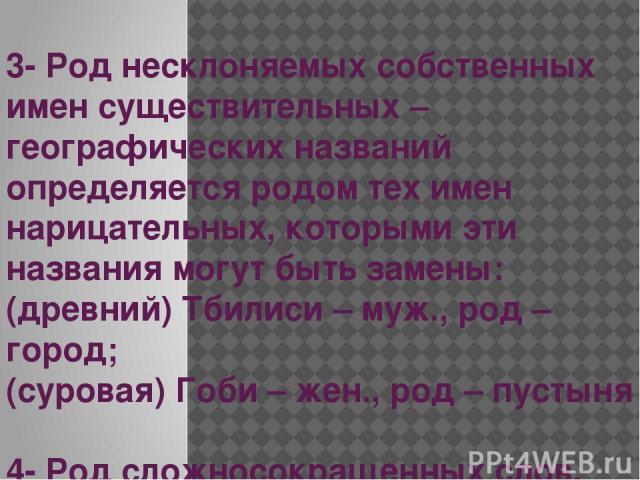 3- Род несклоняемых собственных имен существительных – географических названий определяется родом тех имен нарицательных, которыми эти названия могут быть замены: (древний) Тбилиси – муж., род – город; (суровая) Гоби – жен., род – пустыня 4- Род сло…