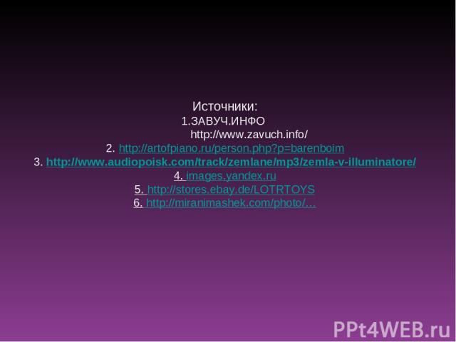 Источники: 1.ЗАВУЧ.ИНФО http://www.zavuch.info/ 2. http://artofpiano.ru/person.php?p=barenboim 3. http://www.audiopoisk.com/track/zemlane/mp3/zemla-v-illuminatore/ 4. images.yandex.ru 5. http://stores.ebay.de/LOTRTOYS 6. http://miranimashek.com/photo/…
