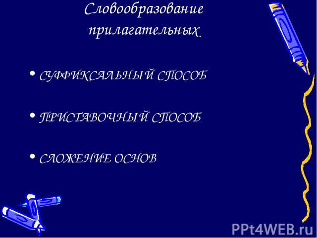 Словообразование прилагательных СУФФИКСАЛЬНЫЙ СПОСОБ ПРИСТАВОЧНЫЙ СПОСОБ СЛОЖЕНИЕ ОСНОВ