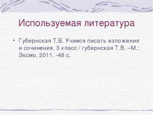 Используемая литература Губернская Т.В. Учимся писать изложения и сочинения. 3 к