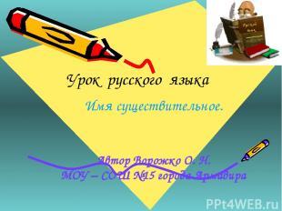 Урок русского языка Имя существительное. Автор Ворожко О. Н. МОУ – СОШ №15 город