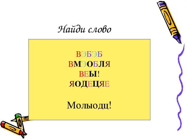 Найди слово ВЭБЭБ ВМЭОБЛЯ ВЕЫ! ЯОДЕЦЯЕ Молыодц!