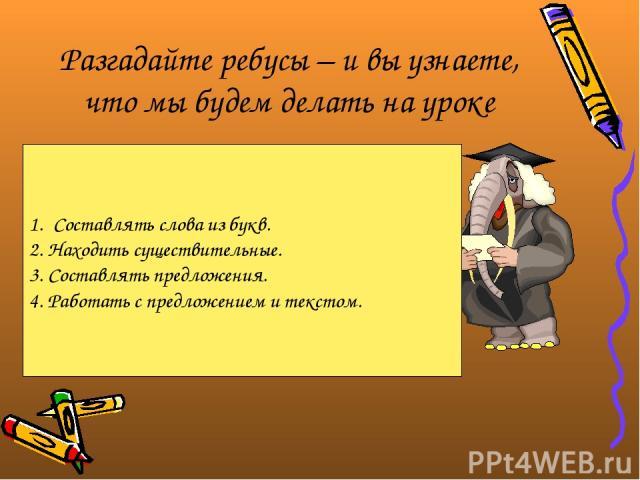 Разгадайте ребусы – и вы узнаете, что мы будем делать на уроке Составлять слова из букв. 2. Находить существительные. 3. Составлять предложения. 4. Работать с предложением и текстом.