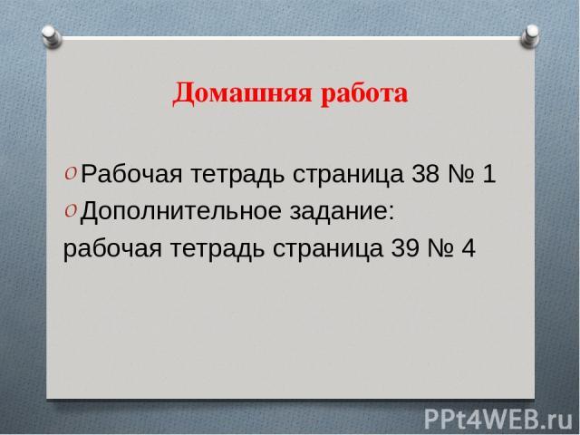 Домашняя работа Рабочая тетрадь страница 38 № 1 Дополнительное задание: рабочая тетрадь страница 39 № 4