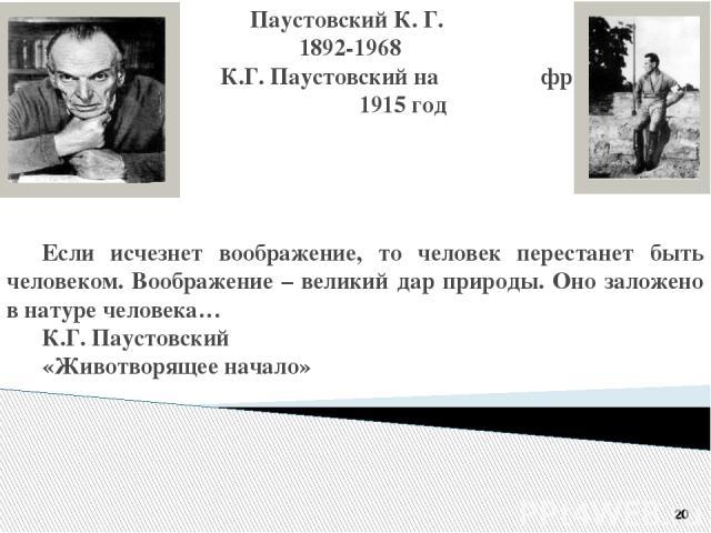 Паустовский К. Г. 1892-1968 К.Г. Паустовский на фронте 1915 год Если исчезнет воображение, то человек перестанет быть человеком. Воображение – великий дар природы. Оно заложено в натуре человека… К.Г. Паустовский «Животворящее начало» 20