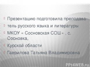 Презентацию подготовила преподава- тель русского языка и литературы МКОУ « Сосно