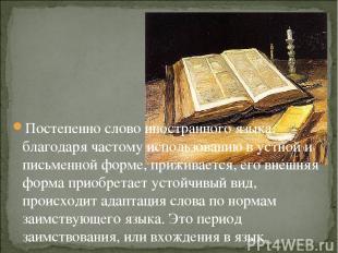 Постепенно слово иностранного языка, благодаря частому использованию в устной и