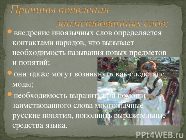 внедрение иноязычных слов определяется контактами народов, что вызывает необходимость называния новых предметов и понятий; они также могут возникнуть как следствие моды; необходимость выразить при помощи заимствованного слова многозначные русские по…