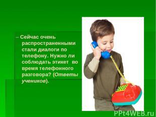 – Сейчас очень распространенными стали диалоги по телефону. Нужно ли соблюдать э
