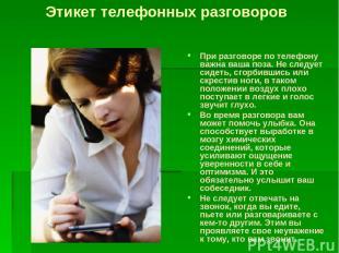 При разговоре по телефону важна ваша поза. Не следует сидеть, сгорбившись или ск