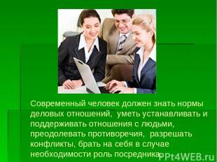 Современный человек должен знать нормы деловых отношений, уметь устанавливать и