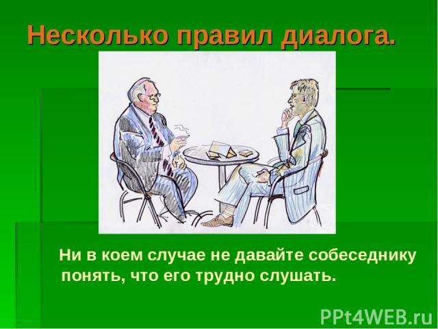 Несколько правил диалога.  Ни в коем случае не давайте собеседнику понять, что его трудно слушать.
